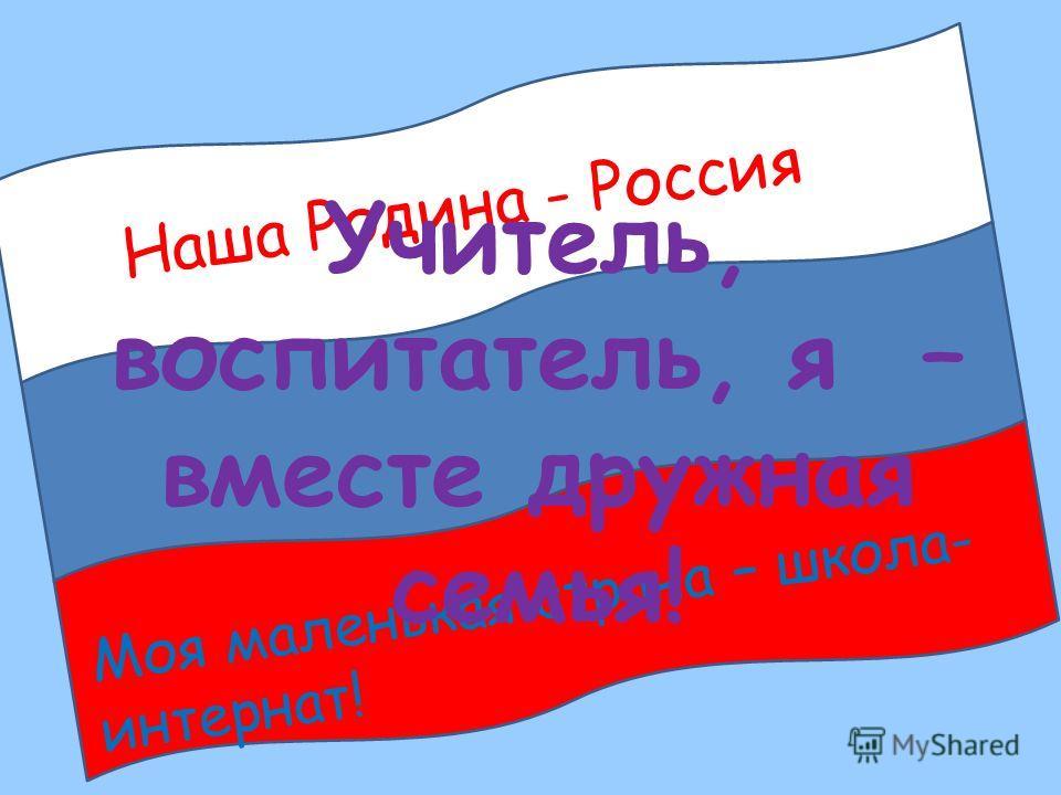 Наша Родина - Россия Моя маленькая страна – школа- интернат! Учитель, воспитатель, я – вместе дружная семья!
