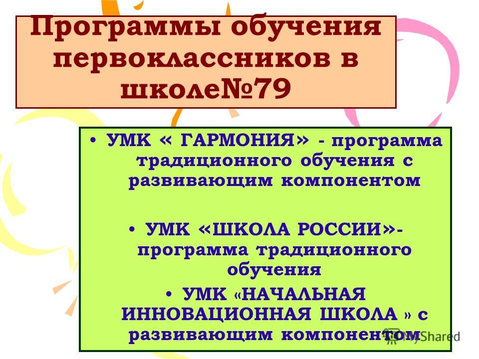 Программы обучения первоклассников в школе79 УМК « ГАРМОНИЯ » - программа традиционного обучения с развивающим компонентом УМК « ШКОЛА РОССИИ » - программа традиционного обучения УМК «НАЧАЛЬНАЯ ИННОВАЦИОННАЯ ШКОЛА » с развивающим компонентом