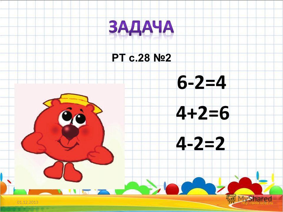 РТ с.28 2 6-2=4 4+2=6 4-2=2 01.12.20139