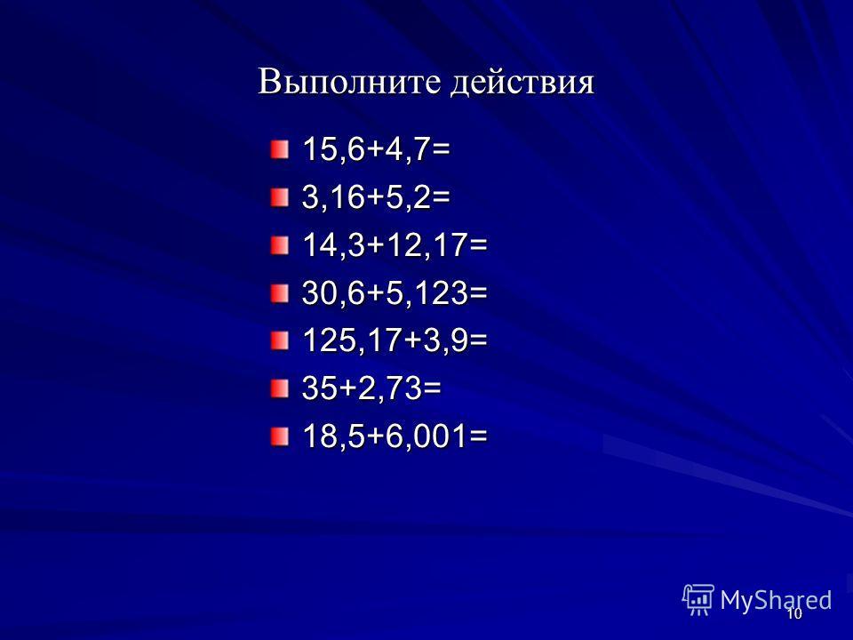 10 Выполните действия 15,6+4,7=3,16+5,2=14,3+12,17=30,6+5,123=125,17+3,9=35+2,73=18,5+6,001=