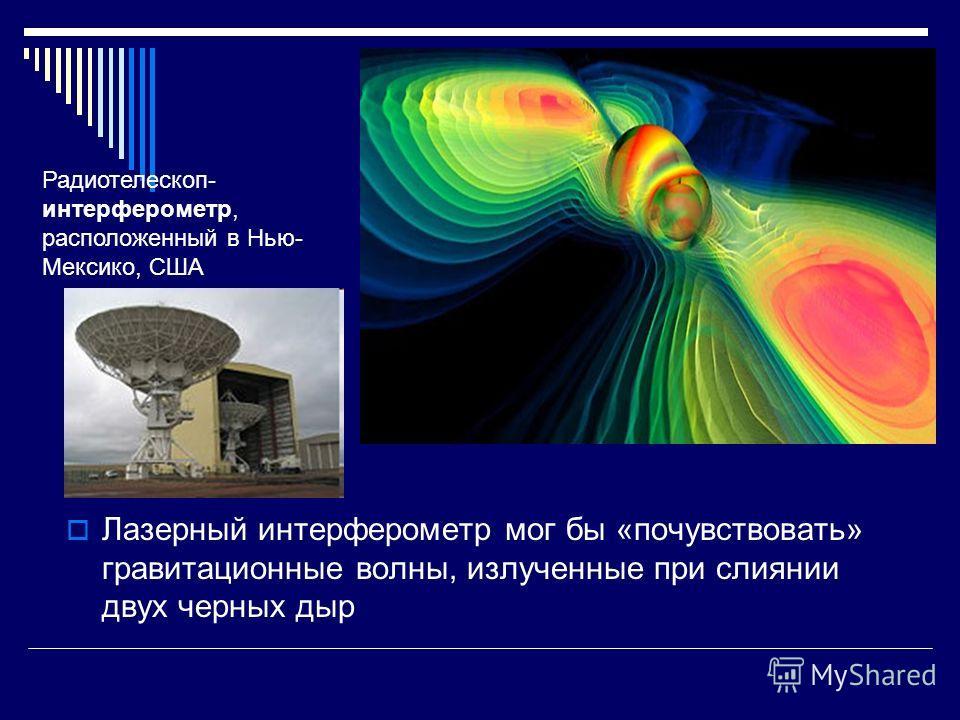 Лазерный интерферометр мог бы «почувствовать» гравитационные волны, излученные при слиянии двух черных дыр Радиотелескоп- интерферометр, расположенный в Нью- Мексико, США