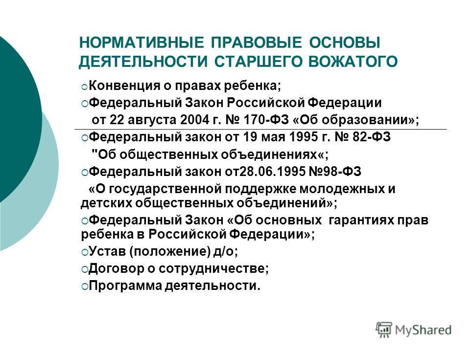 НОРМАТИВНЫЕ ПРАВОВЫЕ ОСНОВЫ ДЕЯТЕЛЬНОСТИ СТАРШЕГО ВОЖАТОГО Конвенция о правах ребенка; Федеральный Закон Российской Федерации от 22 августа 2004 г. 170-ФЗ «Об образовании»; Федеральный закон от 19 мая 1995 г. 82-ФЗ