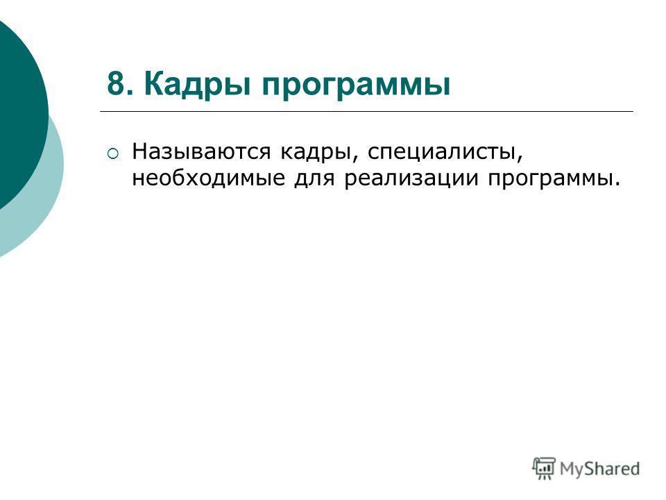 8. Кадры программы Называются кадры, специалисты, необходимые для реализации программы.