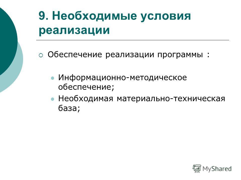 9. Необходимые условия реализации Обеспечение реализации программы : Информационно-методическое обеспечение; Необходимая материально-техническая база;