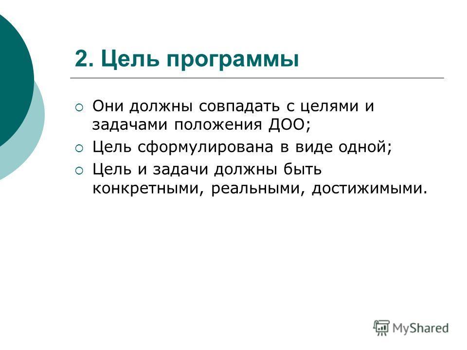 2. Цель программы Они должны совпадать с целями и задачами положения ДОО; Цель сформулирована в виде одной; Цель и задачи должны быть конкретными, реальными, достижимыми.