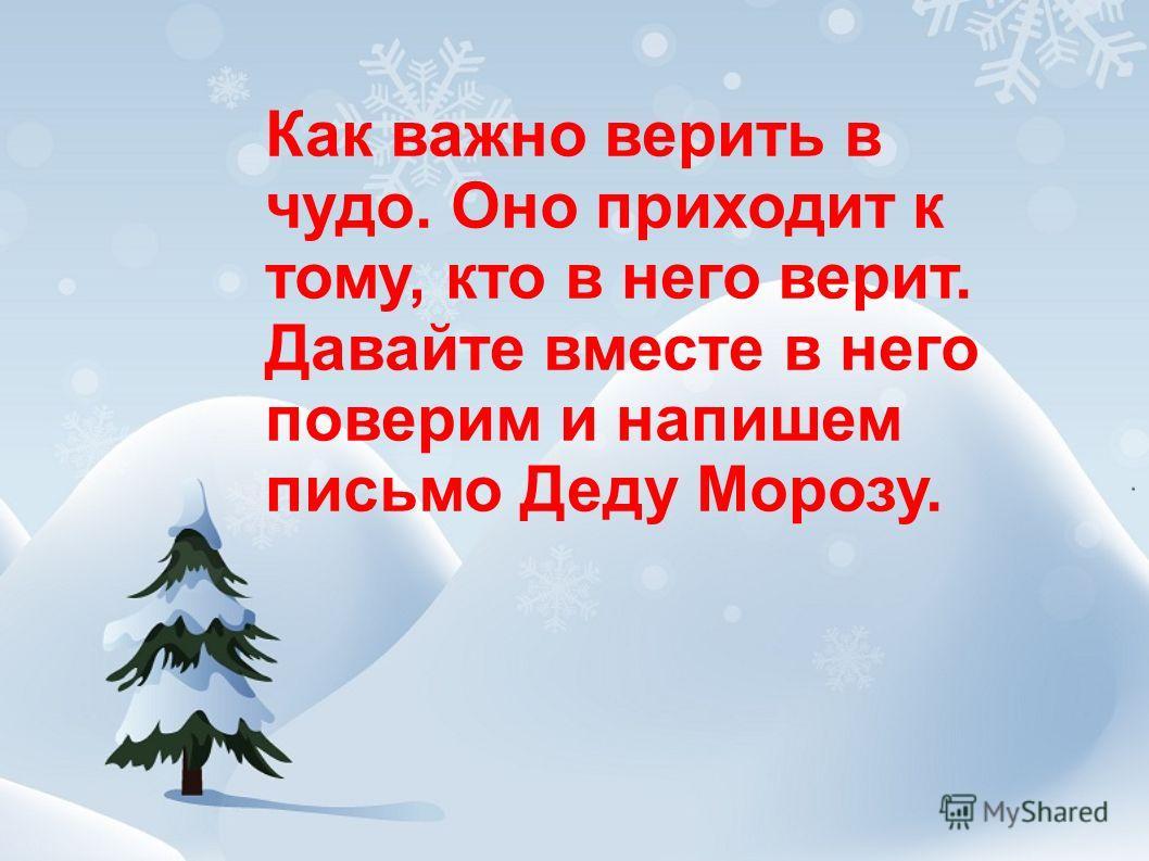 Как важно верить в чудо. Оно приходит к тому, кто в него верит. Давайте вместе в него поверим и напишем письмо Деду Морозу.