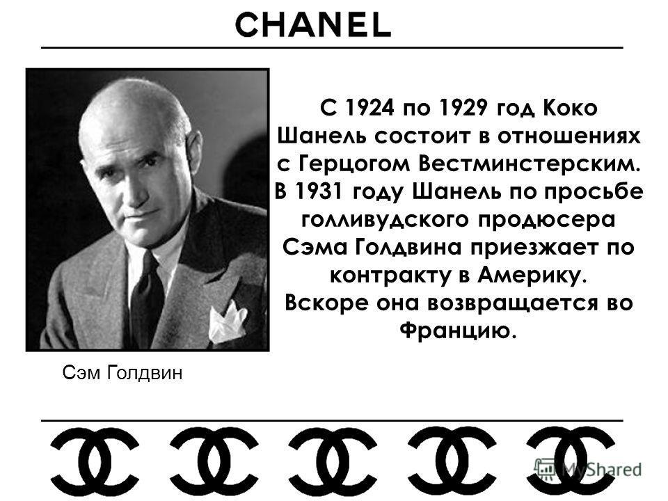 С 1924 по 1929 год Коко Шанель состоит в отношениях с Герцогом Вестминстерским. В 1931 году Шанель по просьбе голливудского продюсера Сэма Голдвина приезжает по контракту в Америку. Вскоре она возвращается во Францию. Сэм Голдвин