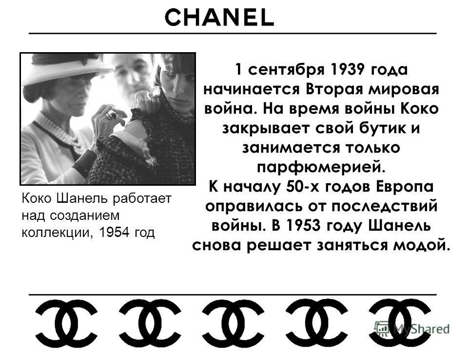 1 сентября 1939 года начинается Вторая мировая война. На время войны Коко закрывает свой бутик и занимается только парфюмерией. К началу 50-х годов Европа оправилась от последствий войны. В 1953 году Шанель снова решает заняться модой. Коко Шанель ра