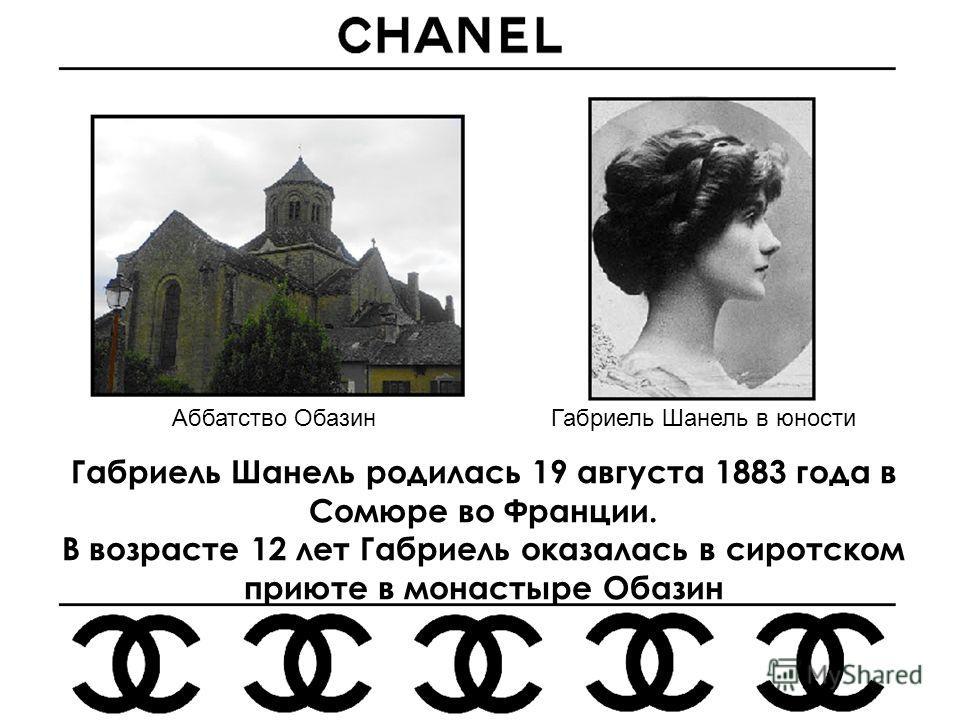 Габриель Шанель родилась 19 августа 1883 года в Сомюре во Франции. В возрасте 12 лет Габриель оказалась в сиротском приюте в монастыре Обазин Аббатство ОбазинГабриель Шанель в юности