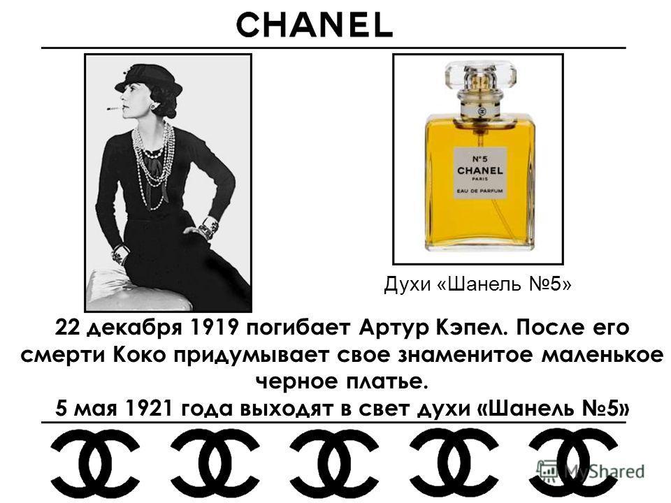 22 декабря 1919 погибает Артур Кэпел. После его смерти Коко придумывает свое знаменитое маленькое черное платье. 5 мая 1921 года выходят в свет духи «Шанель 5» Духи «Шанель 5»