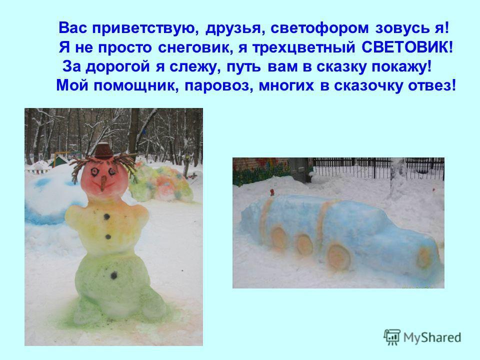 Вас приветствую, друзья, светофором зовусь я! Я не просто снеговик, я трехцветный СВЕТОВИК! За дорогой я слежу, путь вам в сказку покажу! Мой помощник, паровоз, многих в сказочку отвез!
