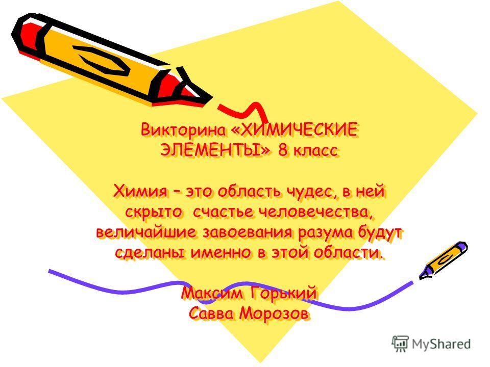 Викторина «ХИМИЧЕСКИЕ ЭЛЕМЕНТЫ» 8 класс Химия – это область чудес, в ней скрыто счастье человечества, величайшие завоевания разума будут сделаны именно в этой области. Максим Горький Савва Морозов