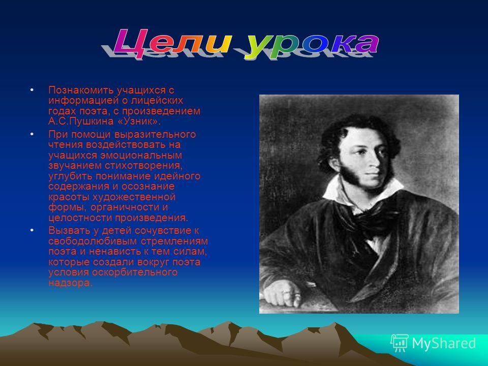 Познакомить учащихся с информацией о лицейских годах поэта, с произведением А.С.Пушкина «Узник». При помощи выразительного чтения воздействовать на учащихся эмоциональным звучанием стихотворения, углубить понимание идейного содержания и осознание кра
