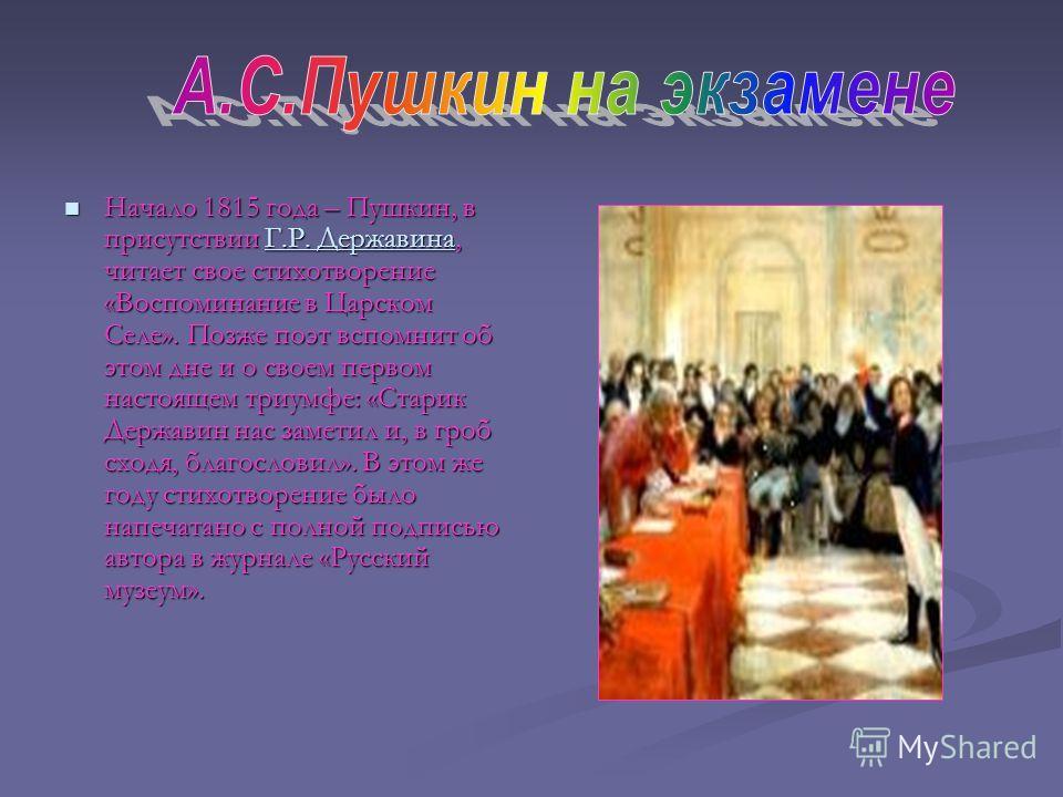 Начало 1815 года – Пушкин, в присутствии Г Г Г Г Г.... РРРР.... Д Д Д Д ееее рррр жжжж аааа вввв ииии нннн аааа, читает свое стихотворение «Воспоминание в Царском Селе». Позже поэт вспомнит об этом дне и о своем первом настоящем триумфе: «Старик Держ