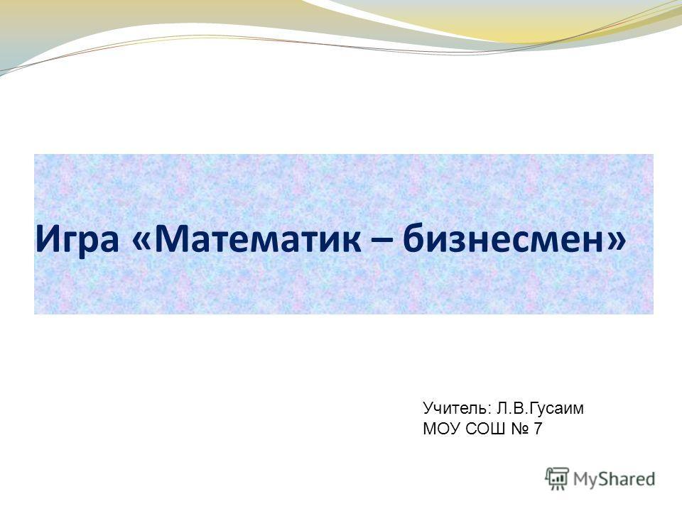 Игра «Математик – бизнесмен» Учитель: Л.В.Гусаим МОУ СОШ 7
