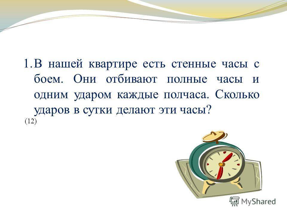 1.В нашей квартире есть стенные часы с боем. Они отбивают полные часы и одним ударом каждые полчаса. Сколько ударов в сутки делают эти часы? (12)