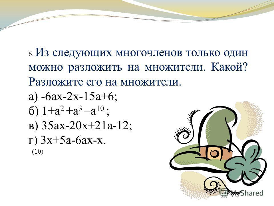 6. Из следующих многочленов только один можно разложить на множители. Какой? Разложите его на множители. а) -6ах-2х-15а+6; б) 1+а 2 +а 3 –а 10 ; в) 35ах-20х+21а-12; г) 3х+5а-6ах-х. (10)