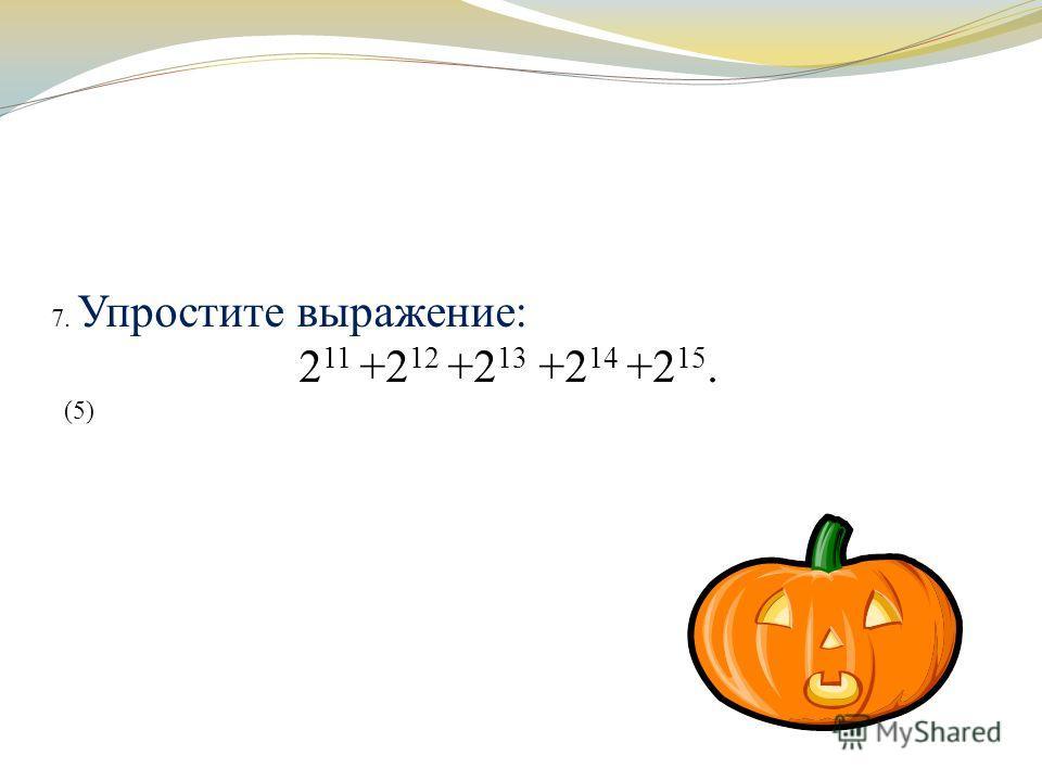 7. Упростите выражение: 2 11 +2 12 +2 13 +2 14 +2 15. (5)