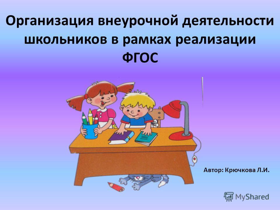 Организация внеурочной деятельности школьников в рамках реализации ФГОС Автор: Крючкова Л.И.