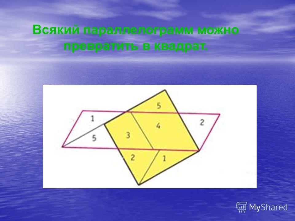 Всякий параллелограмм можно превратить в квадрат.