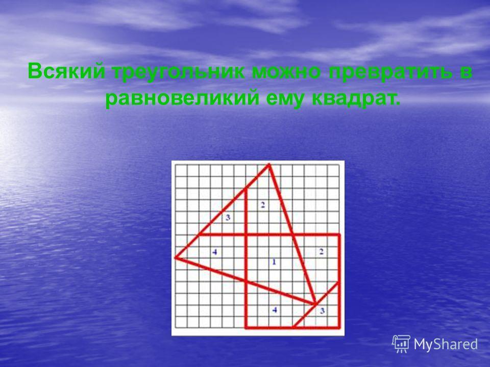 Всякий треугольник можно превратить в равновеликий ему квадрат.
