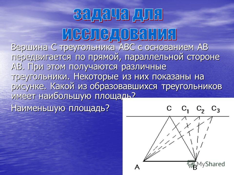 Вершина С треугольника АВС с основанием АВ передвигается по прямой, параллельной стороне АВ. При этом получаются различные треугольники. Некоторые из них показаны на рисунке. Какой из образовавшихся треугольников имеет наибольшую площадь? Вершина С т