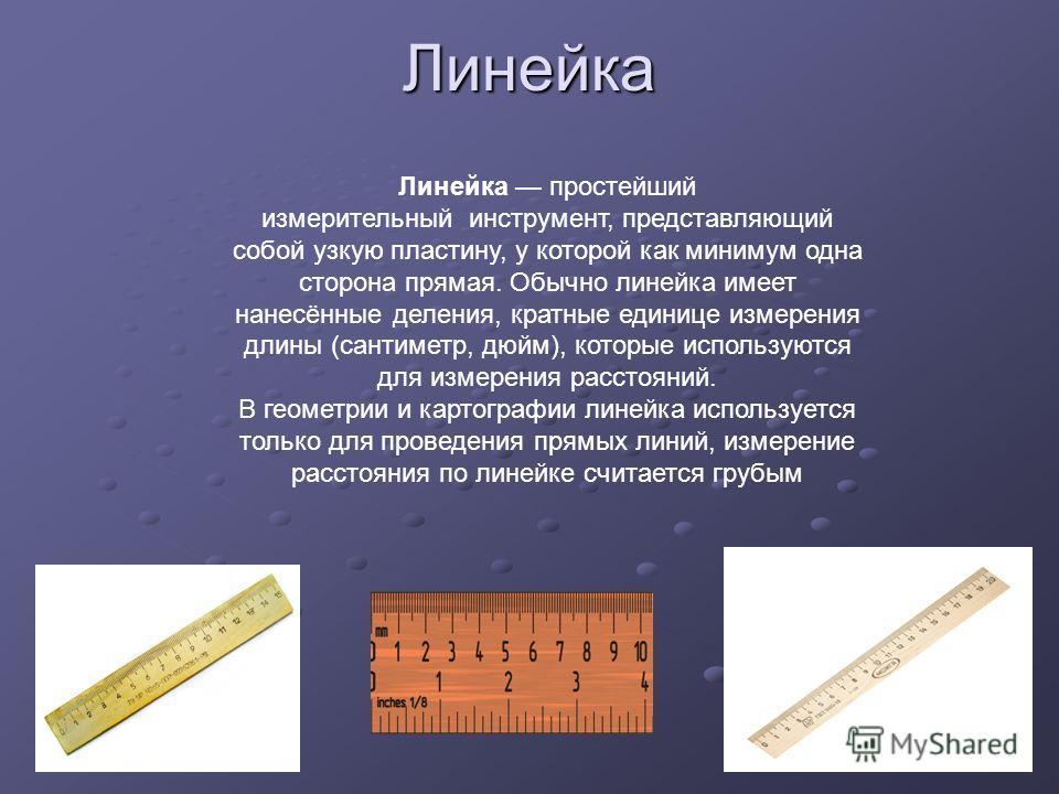 Линейка Линейка простейший измерительный инструмент, представляющий собой узкую пластину, у которой как минимум одна сторона прямая. Обычно линейка имеет нанесённые деления, кратные единице измерения длины (сантиметр, дюйм), которые используются для
