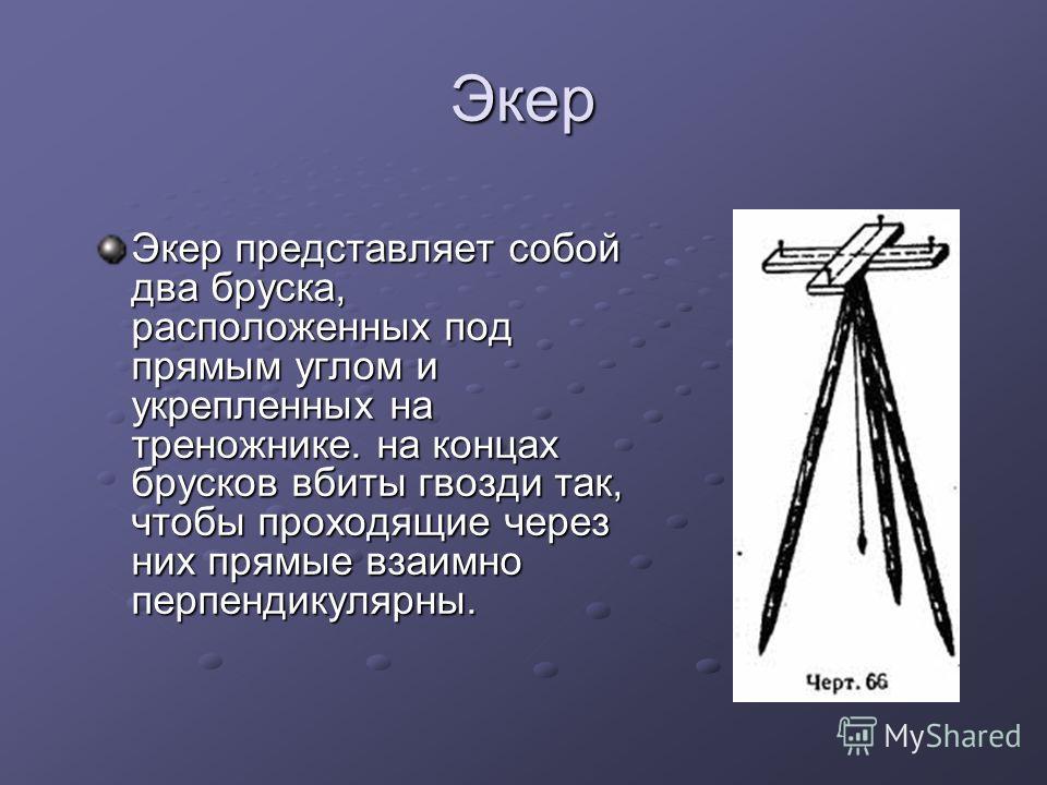 Экер Экер представляет собой два бруска, расположенных под прямым углом и укрепленных на треножнике. на концах брусков вбиты гвозди так, чтобы проходящие через них прямые взаимно перпендикулярны.