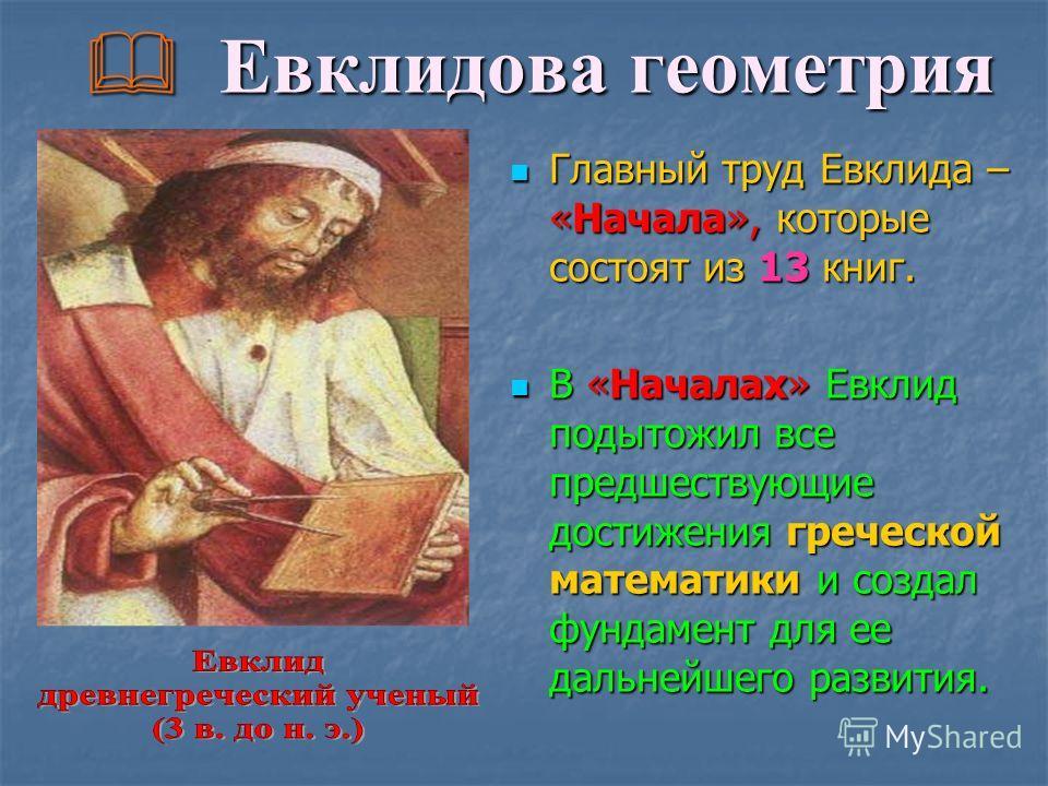 Евклидова геометрия Главный труд Евклида – «Начала», которые состоят из 13 книг. В «Началах» Евклид подытожил все предшествующие достижения греческой математики и создал фундамент для ее дальнейшего развития.
