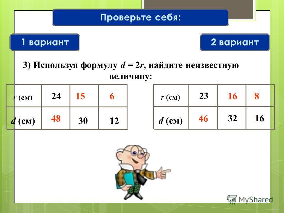 Проверьте себя: 1 вариант2 вариант r (см) d (см)12 24 30 r (см) d (см) 32 23 16 6 48 46 15816 3) Используя формулу d = 2r, найдите неизвестную величину: