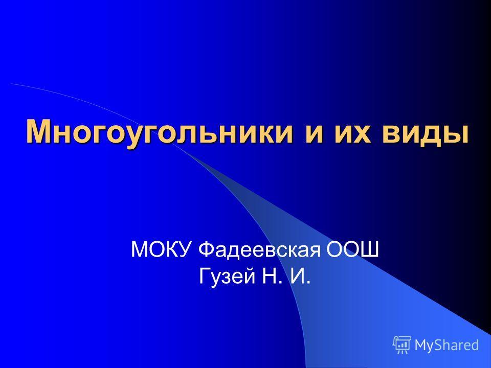 Многоугольники и их виды МОКУ Фадеевская ООШ Гузей Н. И.