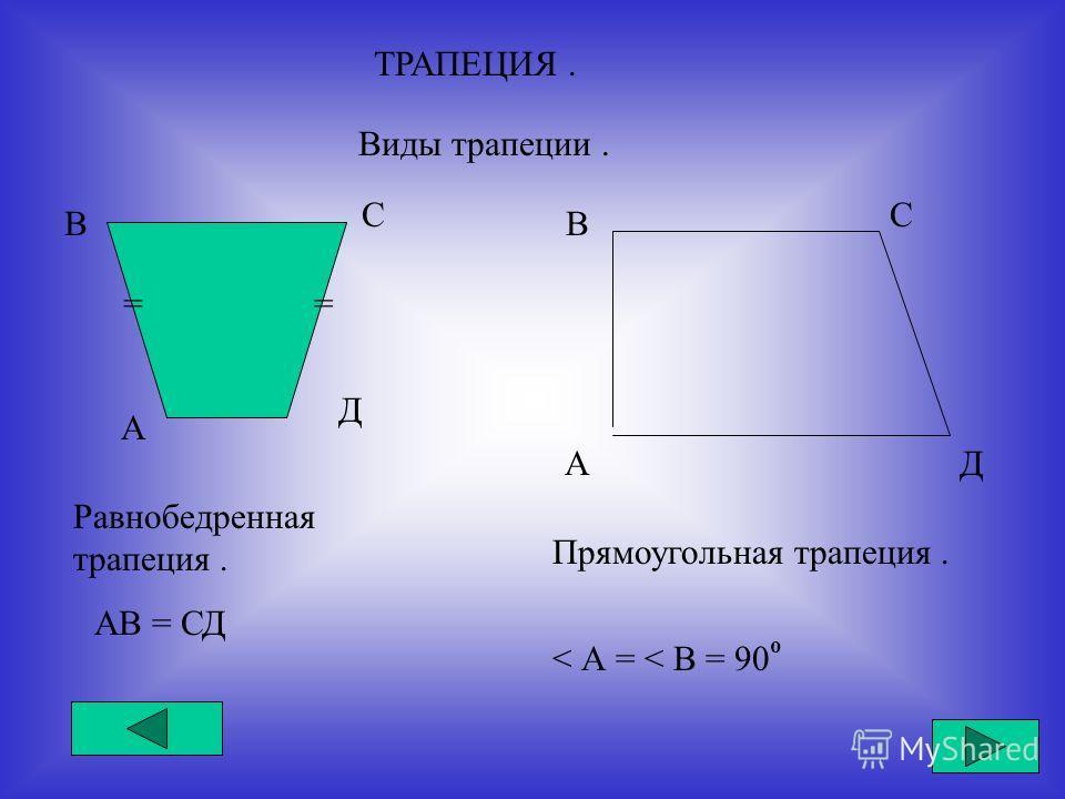 ТРАПЕЦИЯ. Виды трапеции. А В С Д == Равнобедренная трапеция. АВ = СД А В С Д Прямоугольная трапеция. < А = < В = 90 о