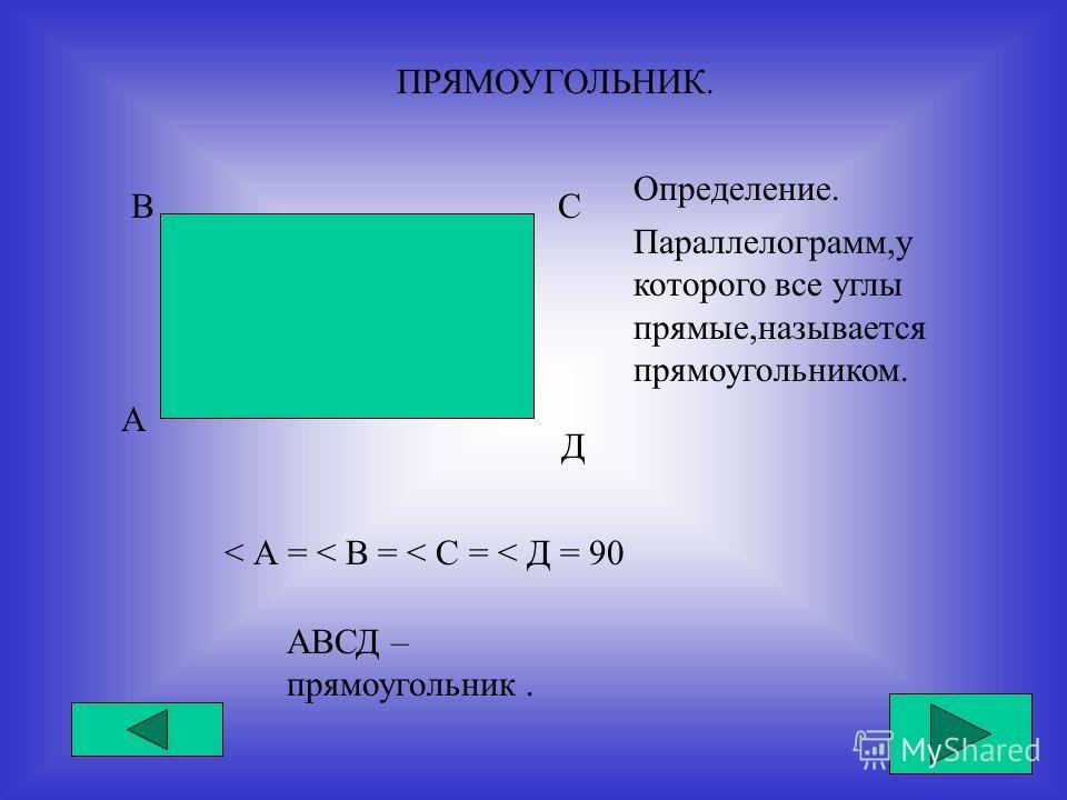 ПРЯМОУГОЛЬНИК. А ВС Д Определение. Параллелограмм,у которого все углы прямые,называется прямоугольником. < А = < В = < C = < Д = 90 АВСД – прямоугольник.