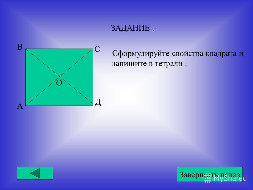 ЗАДАНИЕ. Сформулируйте свойства квадрата и запишите в тетради. А В С Д О Завершить показ