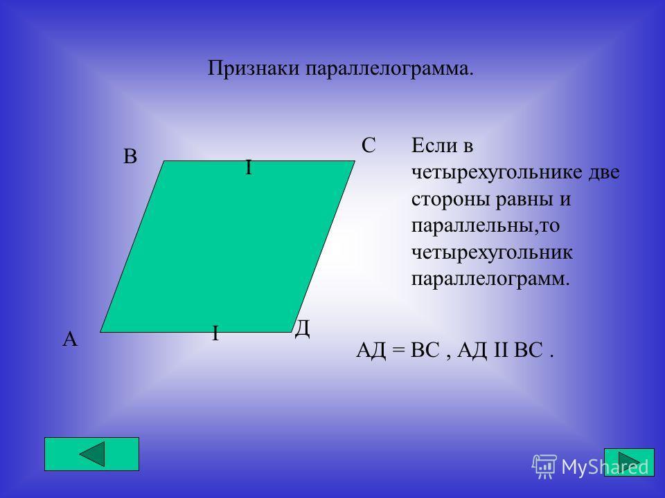 Признаки параллелограмма. А В С Д I I Если в четырехугольнике две стороны равны и параллельны,то четырехугольник параллелограмм. АД = ВС, АД II ВС.