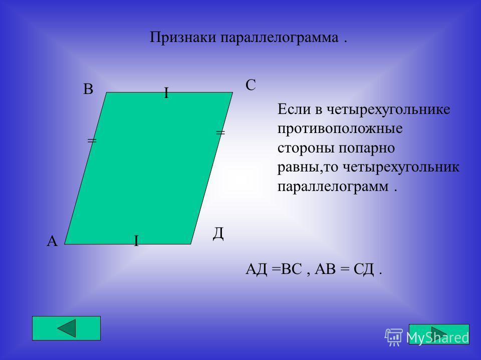 Признаки параллелограмма. А В С Д I I = = Если в четырехугольнике противоположные стороны попарно равны,то четырехугольник параллелограмм. АД =ВС, АВ = СД.