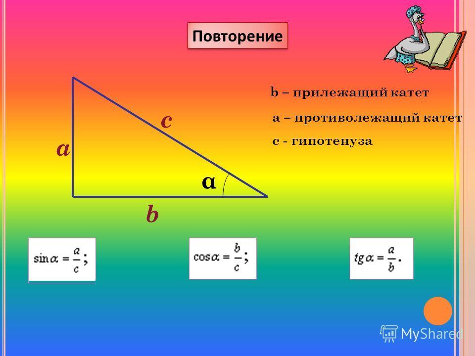 а b c α b – прилежащий катет а – противолежащий катет с - гипотенуза Повторение