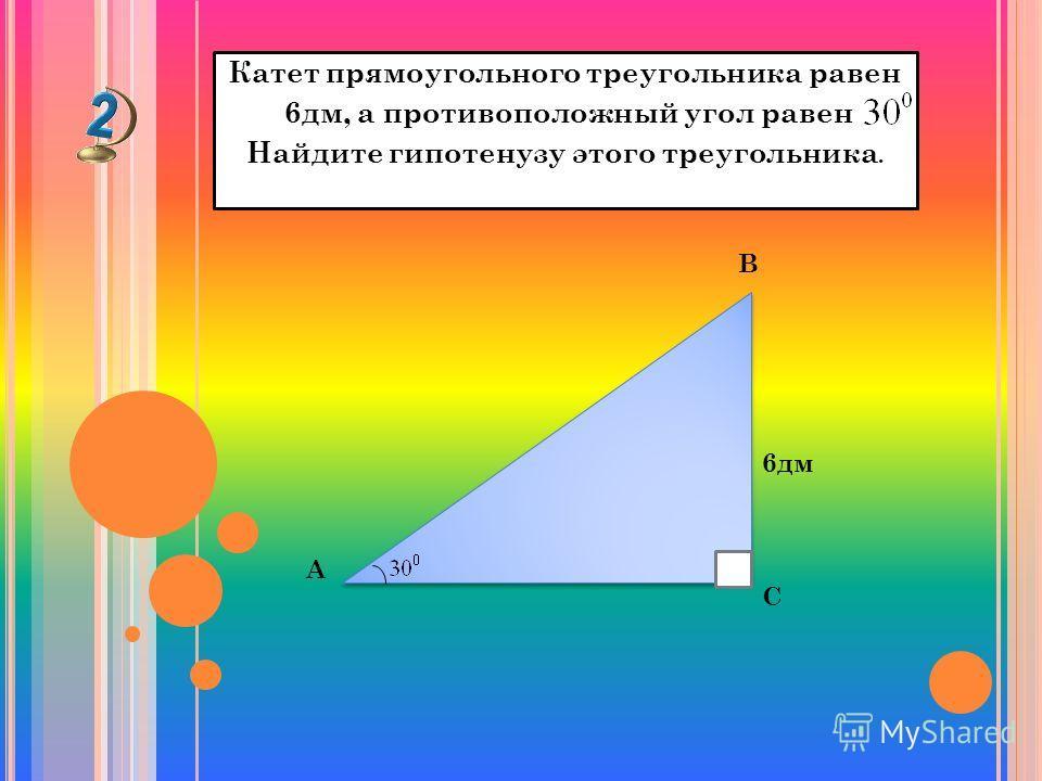Катет прямоугольного треугольника равен 6дм, а противоположный угол равен Найдите гипотенузу этого треугольника. А С В 6дм