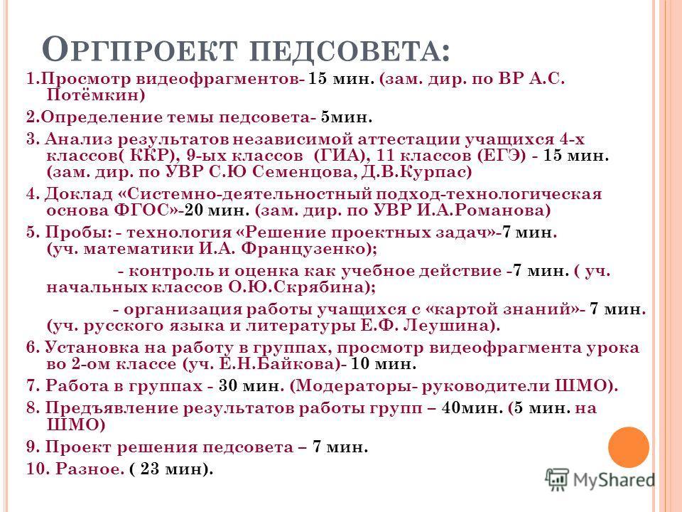 О РГПРОЕКТ ПЕДСОВЕТА : 1.Просмотр видеофрагментов- 15 мин. (зам. дир. по ВР А.С. Потёмкин) 2.Определение темы педсовета- 5мин. 3. Анализ результатов независимой аттестации учащихся 4-х классов( ККР), 9-ых классов (ГИА), 11 классов (ЕГЭ) - 15 мин. (за