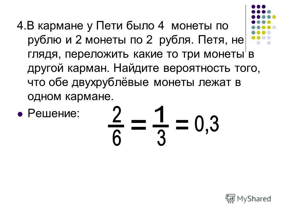 4.В кармане у Пети было 4 монеты по рублю и 2 монеты по 2 рубля. Петя, не глядя, переложить какие то три монеты в другой карман. Найдите вероятность того, что обе двухрублёвые монеты лежат в одном кармане. Решение: