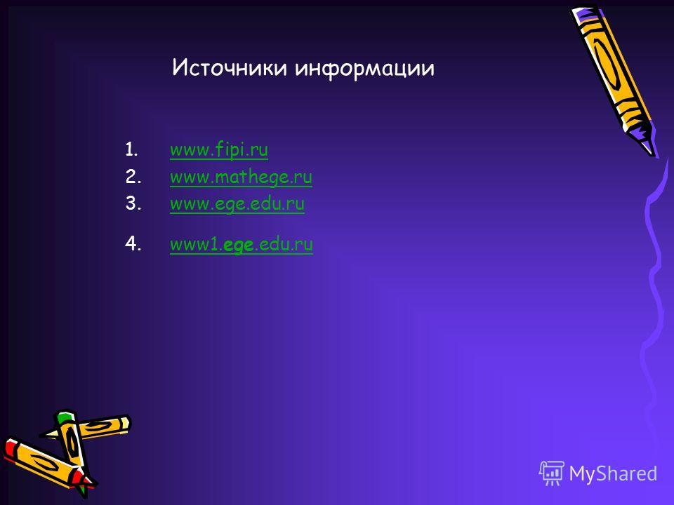 Источники информации 1.www.fipi.ruwww.fipi.ru 2.www.mathege.ruwww.mathege.ru 3.www.ege.edu.ruwww.ege.edu.ru 4.www1.ege.edu.ruwww1.ege.edu.ru