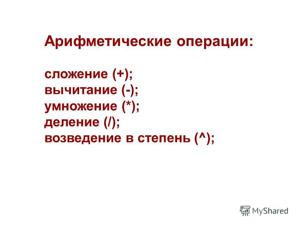 Арифметические операции: сложение (+); вычитание (-); умножение (*); деление (/); возведение в степень (^);