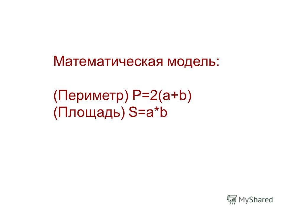 Математическая модель: (Периметр) P=2(a+b) (Площадь) S=a*b