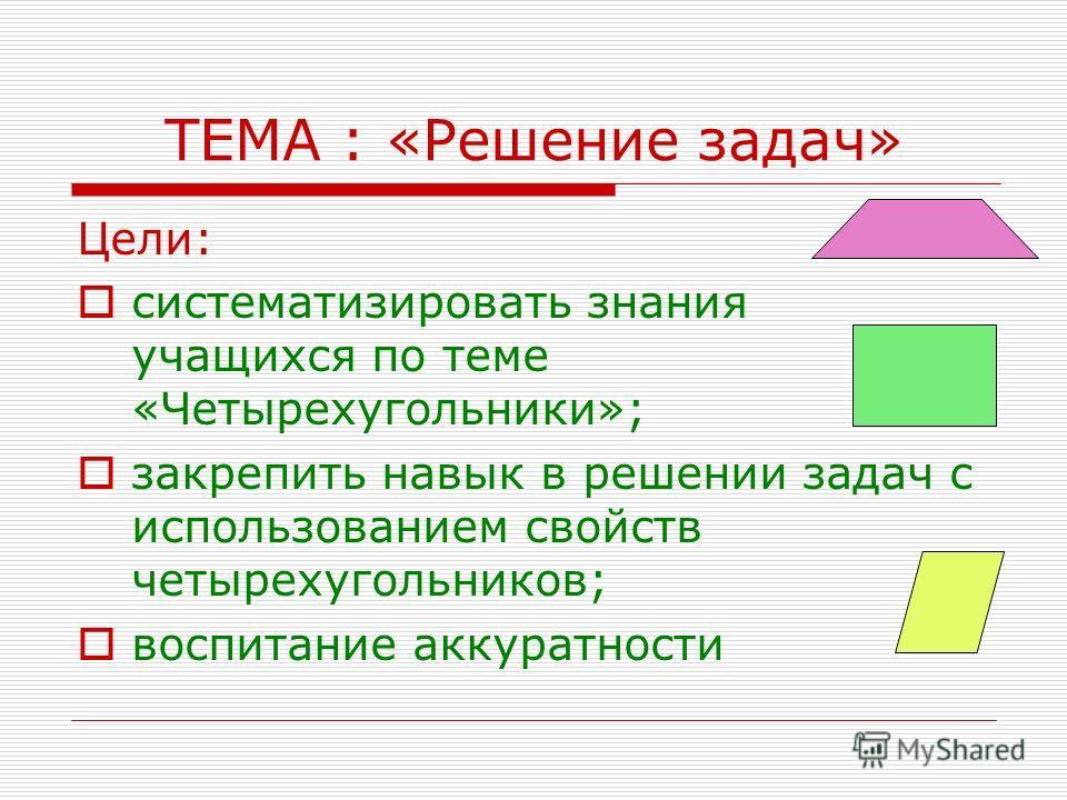 ТЕМА : «Решение задач» Цели: систематизировать знания учащихся по теме «Четырехугольники»; закрепить навык в решении задач с использованием свойств четырехугольников; воспитание аккуратности