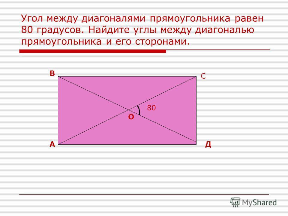 Угол между диагоналями прямоугольника равен 80 градусов. Найдите углы между диагональю прямоугольника и его сторонами. А В С Д О 80