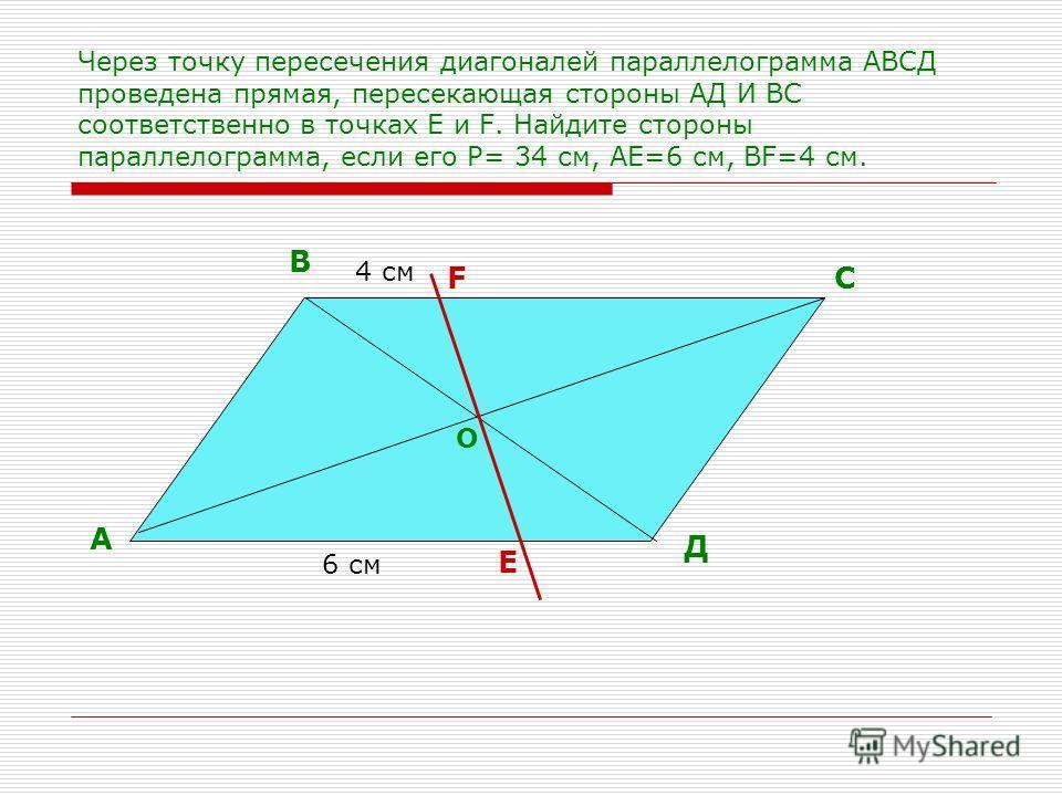 Через точку пересечения диагоналей параллелограмма АВСД проведена прямая, пересекающая стороны АД И ВС соответственно в точках Е и F. Найдите стороны параллелограмма, если его Р= 34 см, АЕ=6 см, ВF=4 см. А В С Д Е F 6 см 4 см О