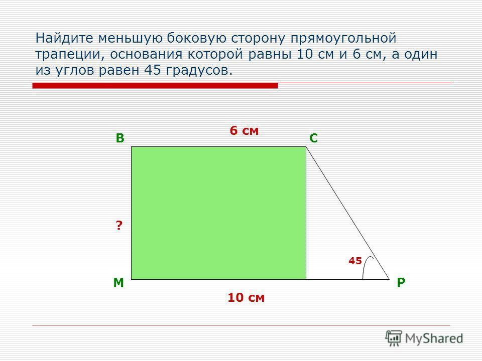 Найдите меньшую боковую сторону прямоугольной трапеции, основания которой равны 10 см и 6 см, а один из углов равен 45 градусов. М ВС Р 10 см 6 см ? 45