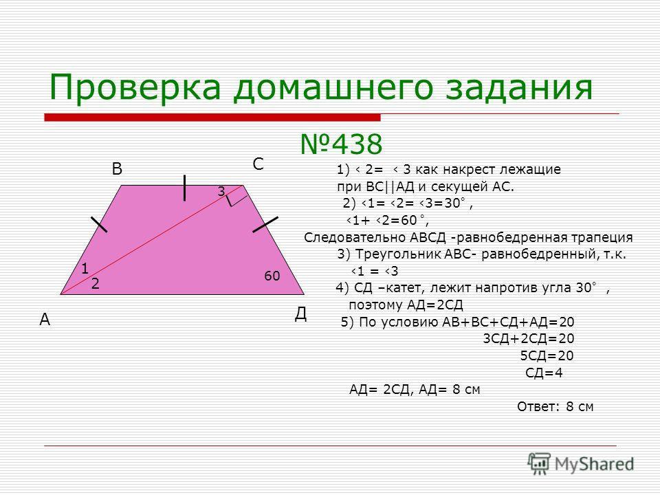 Проверка домашнего задания 438 1) 2= 3 как накрест лежащие при ВС||АД и секущей АС. 2) 1= 2= 3=30 °, 1+ 2=60 °, Следовательно АВСД -равнобедренная трапеция 3) Треугольник АВС- равнобедренный, т.к. 1 = 3 4) СД –катет, лежит напротив угла 30 °, поэтому