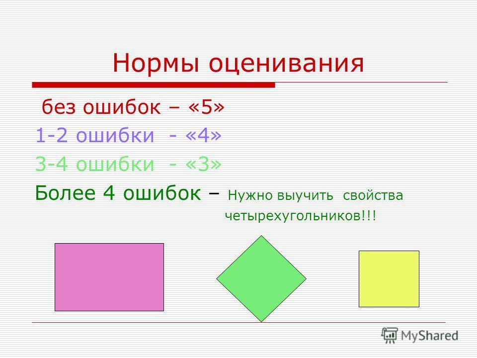 Нормы оценивания без ошибок – «5» 1-2 ошибки - «4» 3-4 ошибки - «3» Более 4 ошибок – Нужно выучить свойства четырехугольников!!!
