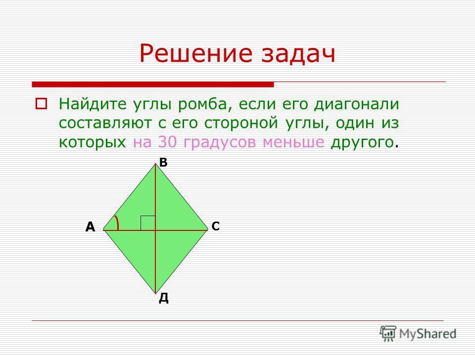 Решение задач Найдите углы ромба, если его диагонали составляют с его стороной углы, один из которых на 30 градусов меньше другого. А В С Д